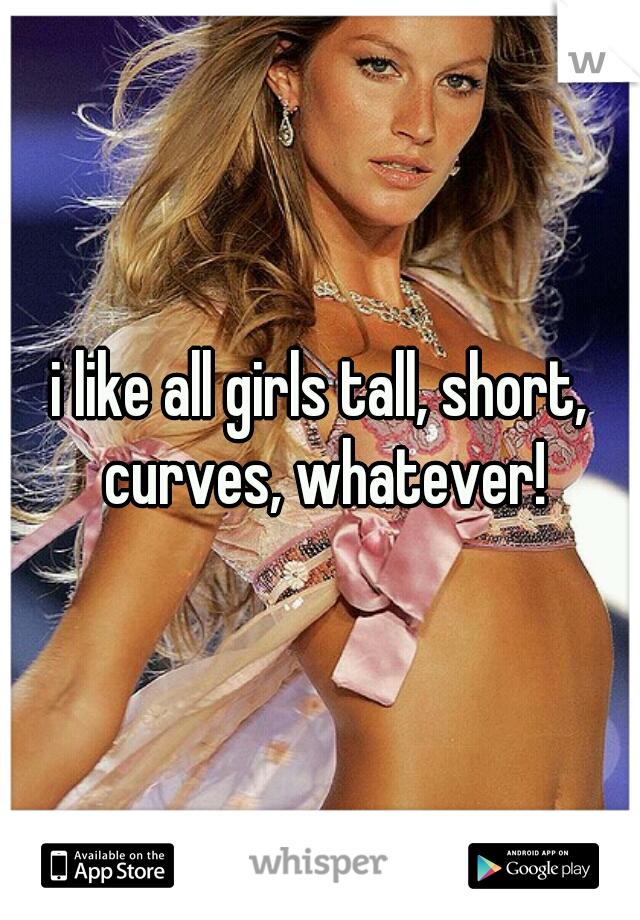 i like all girls tall, short, curves, whatever!