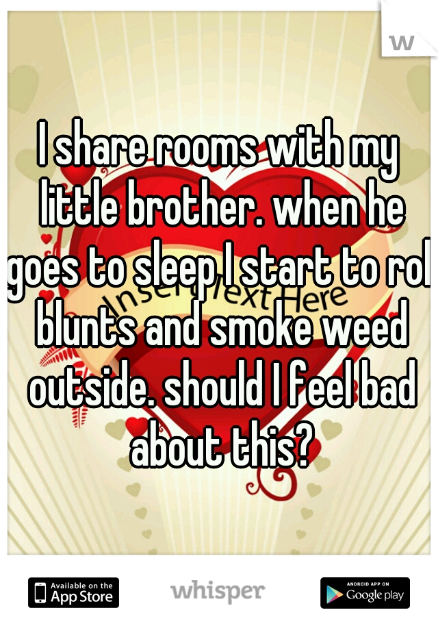I share rooms with my little brother. when he goes to sleep I start to roll blunts and smoke weed outside. should I feel bad about this?