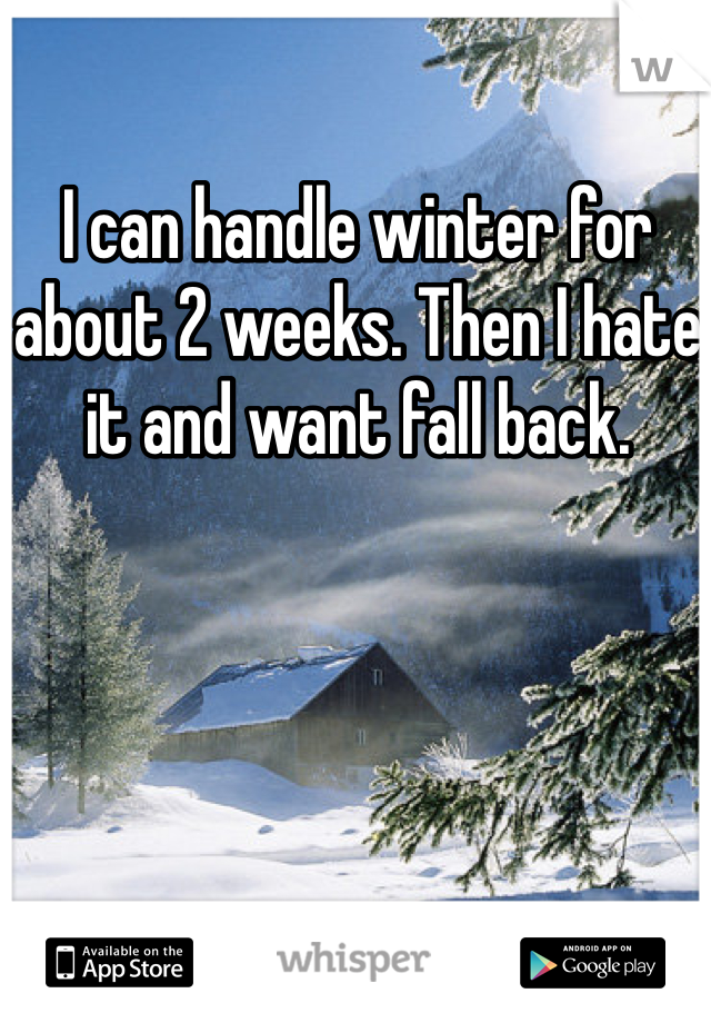 I can handle winter for about 2 weeks. Then I hate it and want fall back.