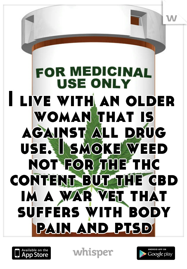 I live with an older woman that is against all drug use. I smoke weed not for the thc content but the cbd im a war vet that suffers with body pain and ptsd