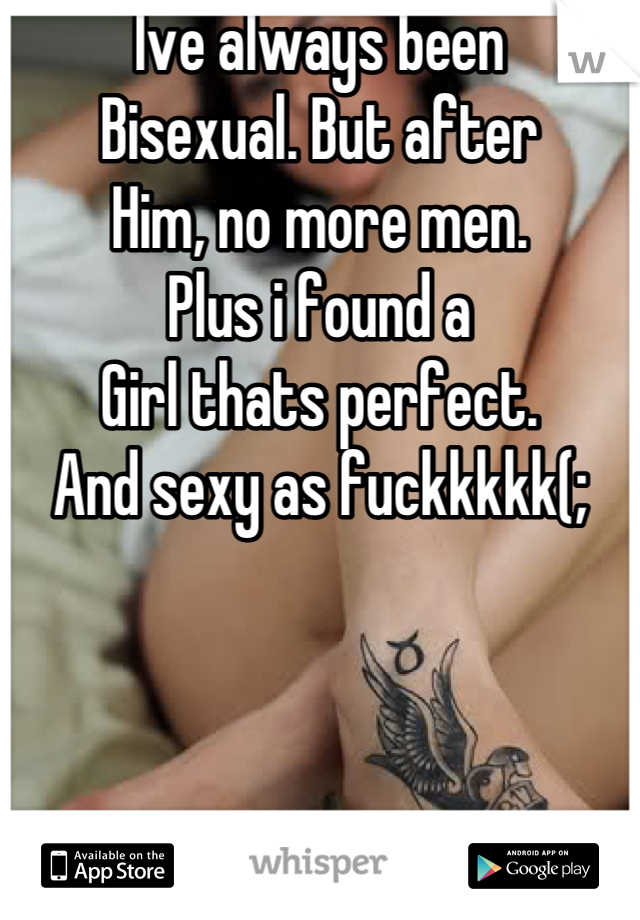 Ive always been  Bisexual. But after  Him, no more men. Plus i found a  Girl thats perfect. And sexy as fuckkkkk(;