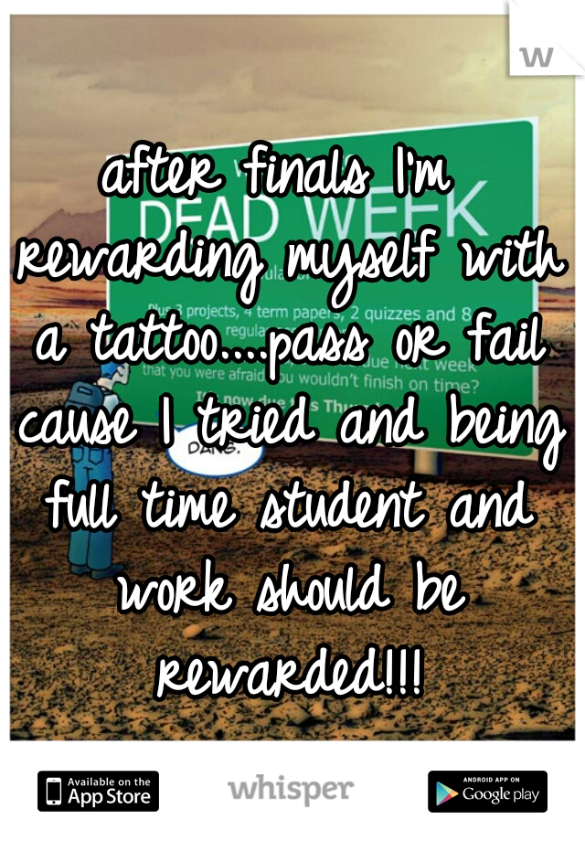 after finals I'm rewarding myself with a tattoo....pass or fail cause I tried and being full time student and work should be rewarded!!!