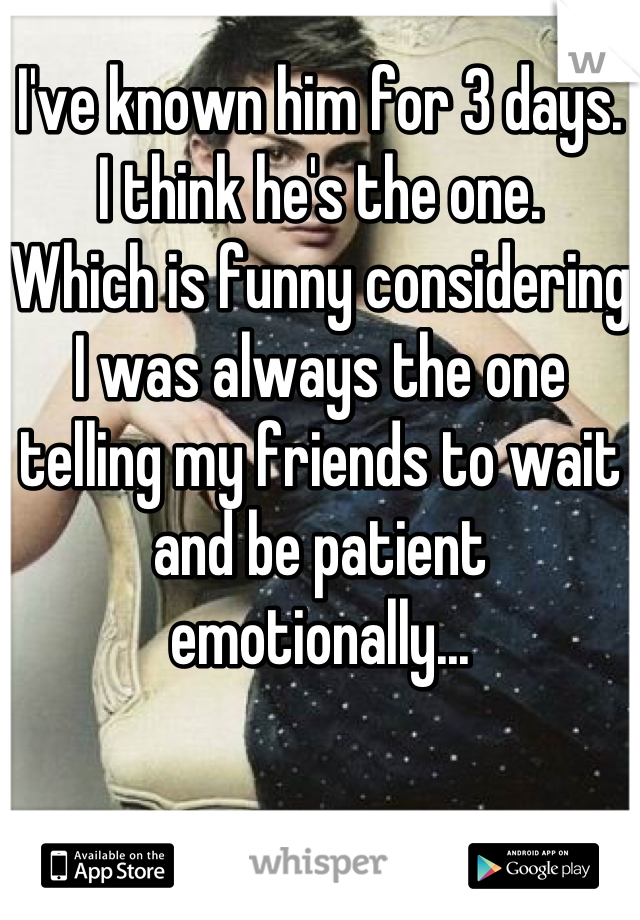 I've known him for 3 days.  I think he's the one.  Which is funny considering I was always the one telling my friends to wait and be patient emotionally...