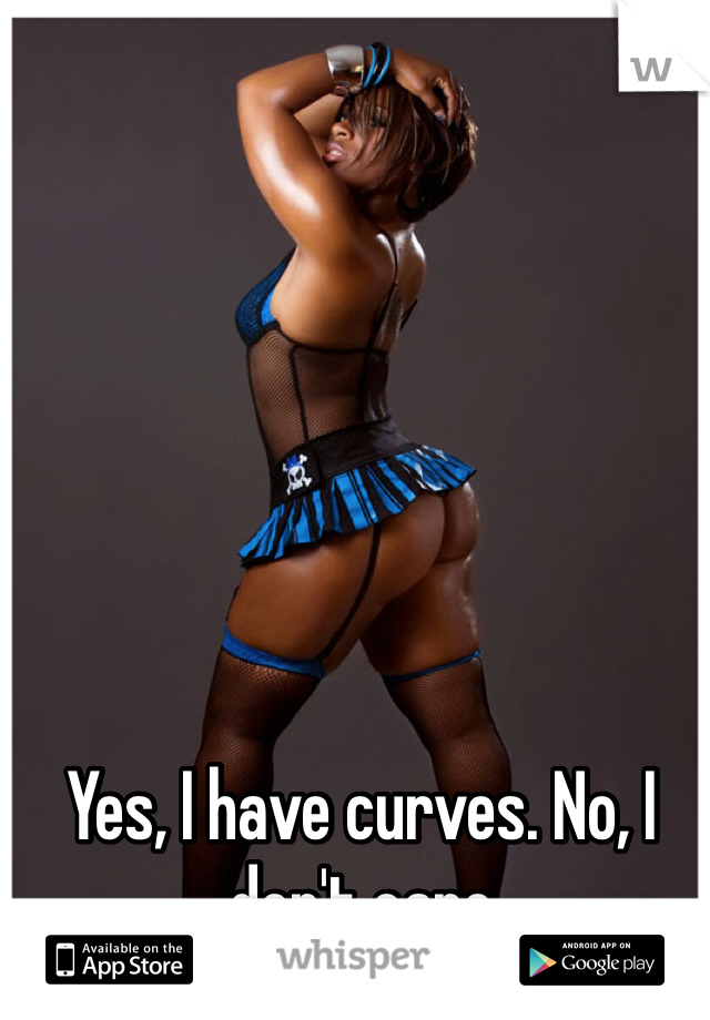 Yes, I have curves. No, I don't care