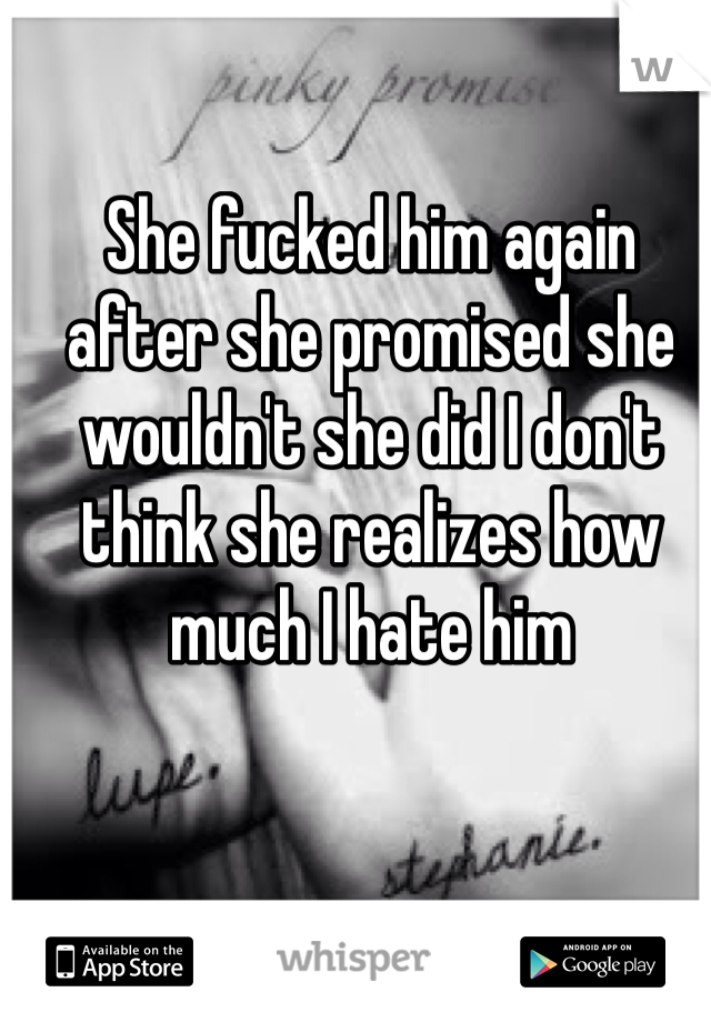 She fucked him again after she promised she wouldn't she did I don't think she realizes how much I hate him