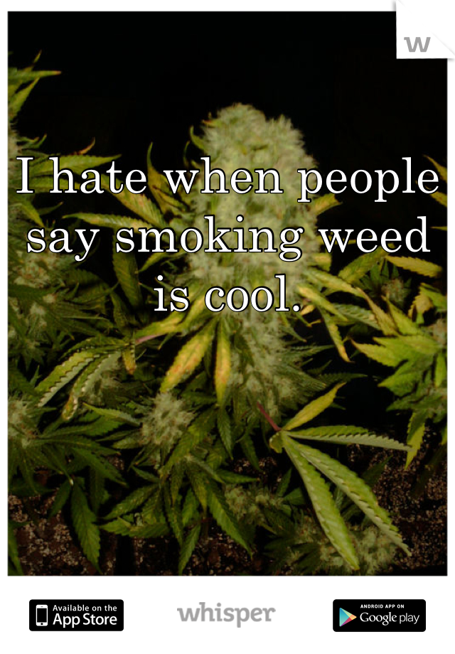 I hate when people say smoking weed is cool.