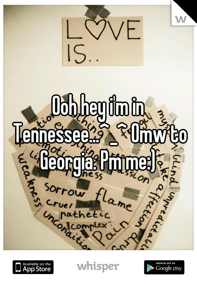 Ooh hey i'm in Tennessee...^_^ Omw to Georgia. Pm me:)