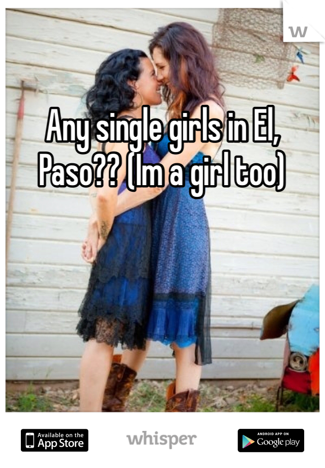 Any single girls in El, Paso?? (Im a girl too)