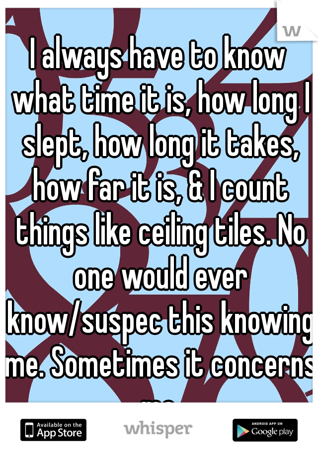 I always have to know what time it is, how long I slept, how long it takes, how far it is, & I count things like ceiling tiles. No one would ever know/suspec this knowing me. Sometimes it concerns me.