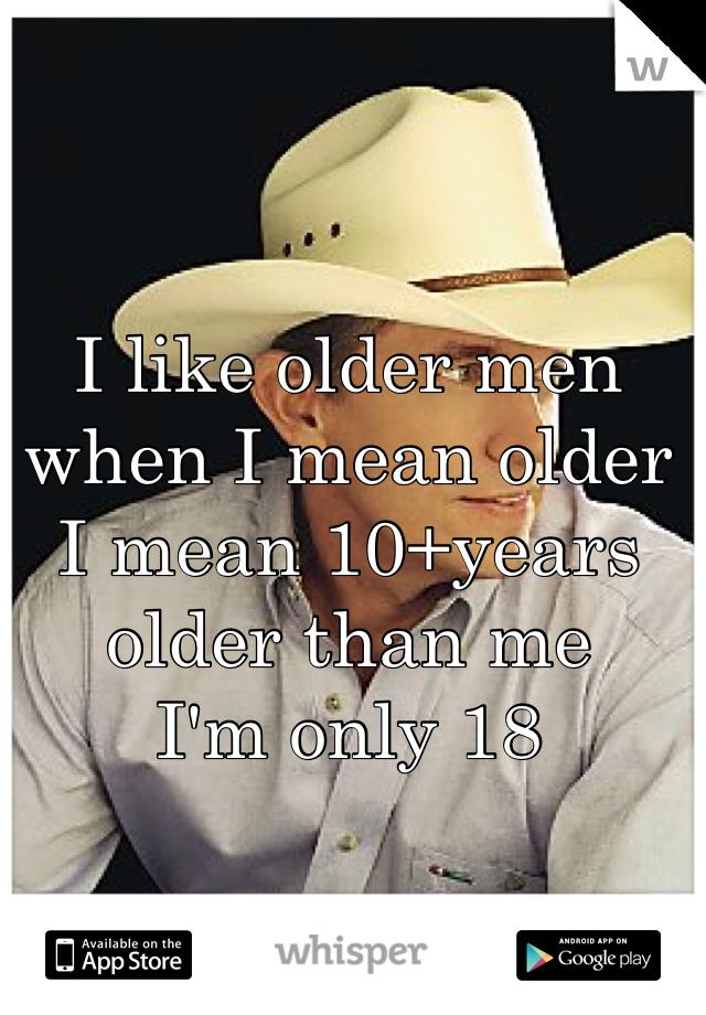 I like older men  when I mean older  I mean 10+years older than me  I'm only 18
