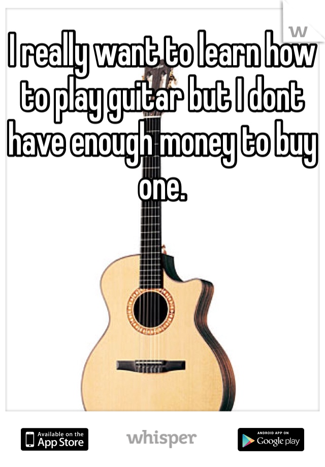I really want to learn how to play guitar but I dont have enough money to buy one.