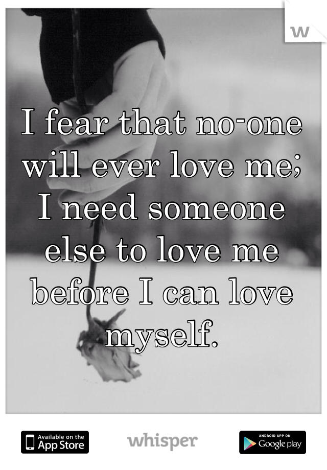 I fear that no-one will ever love me;  I need someone else to love me before I can love myself.