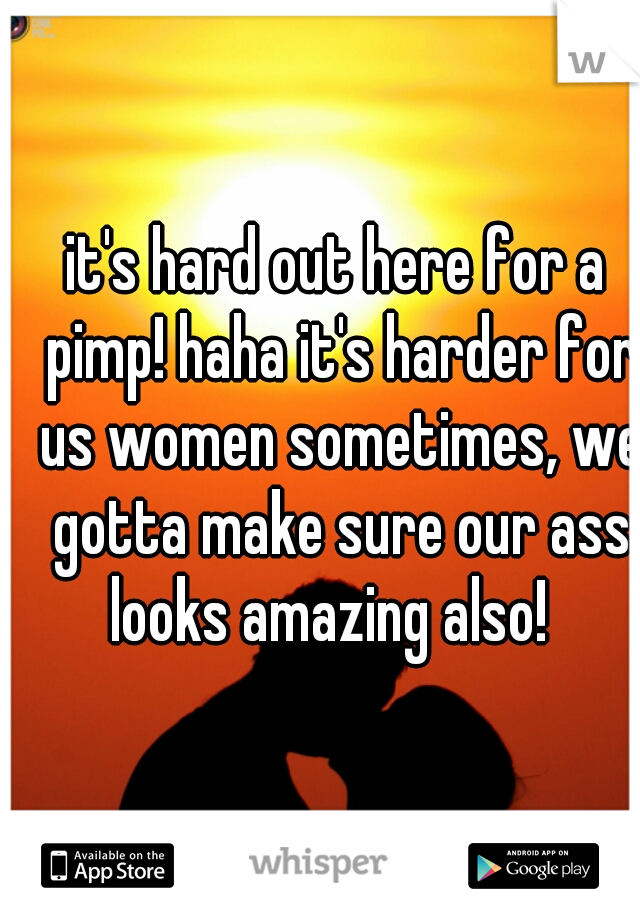 it's hard out here for a pimp! haha it's harder for us women sometimes, we gotta make sure our ass looks amazing also!