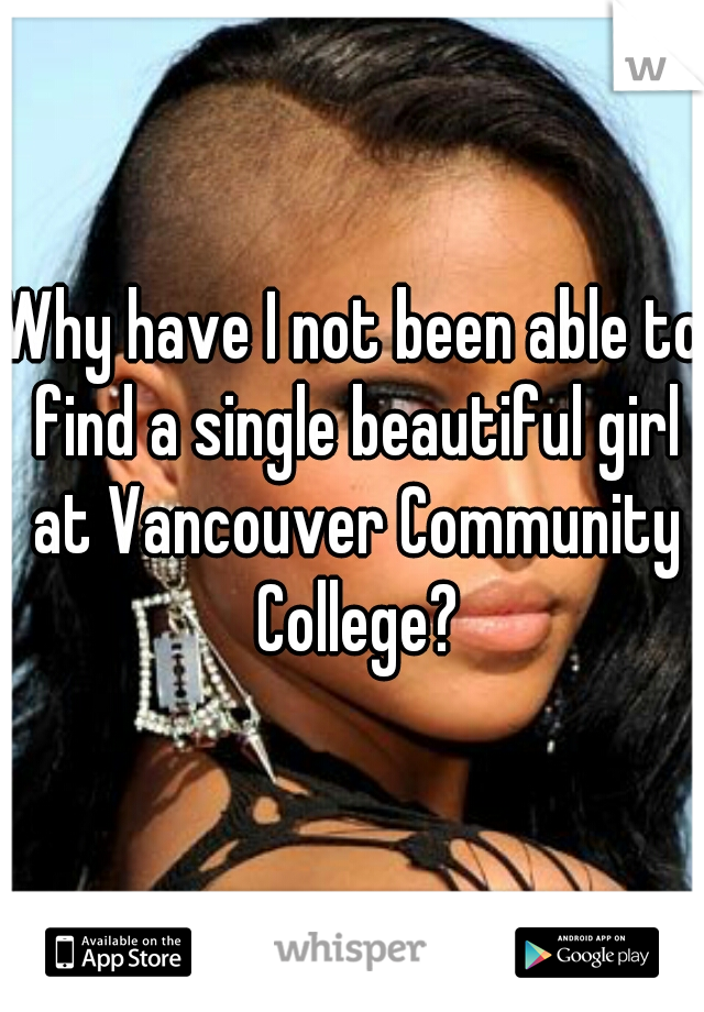 Why have I not been able to find a single beautiful girl at Vancouver Community College?