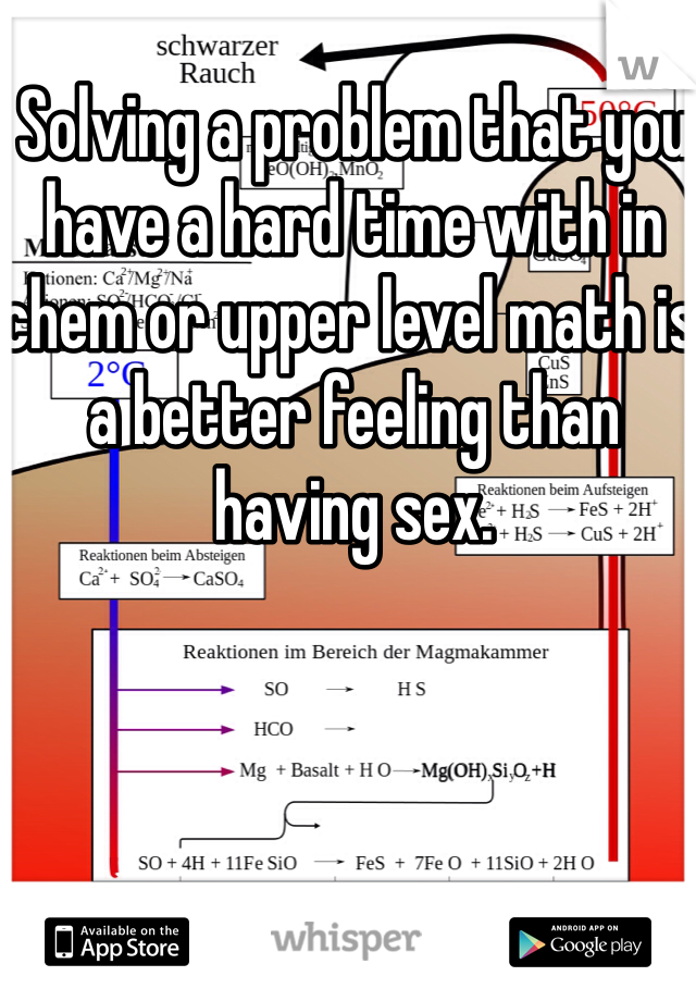 Solving a problem that you have a hard time with in chem or upper level math is a better feeling than having sex.
