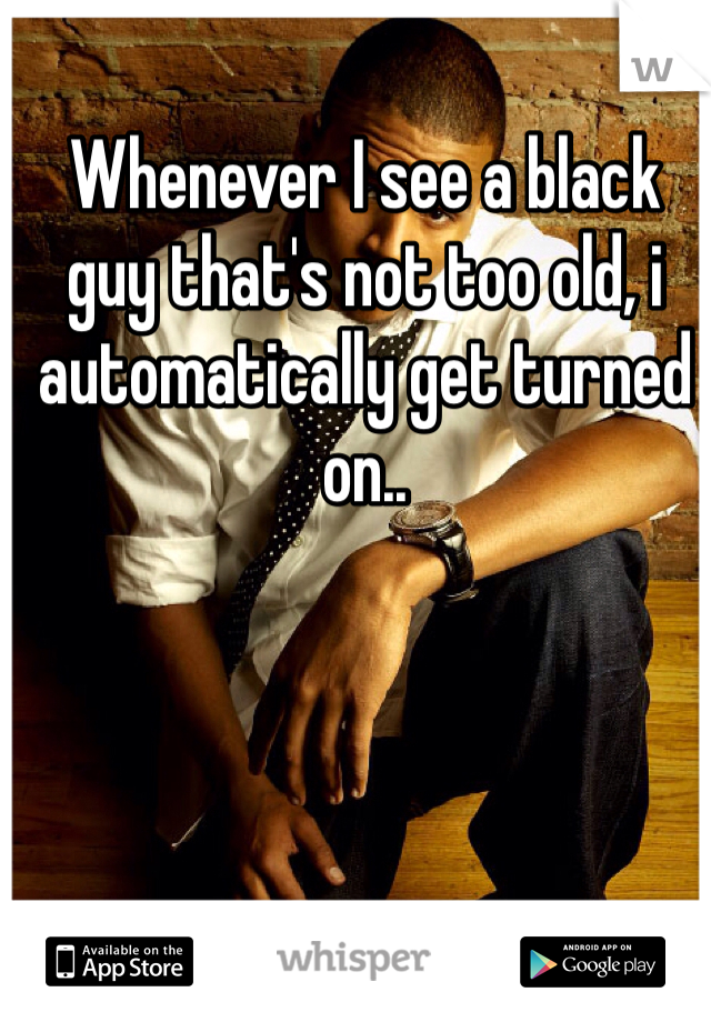 Whenever I see a black guy that's not too old, i automatically get turned on..