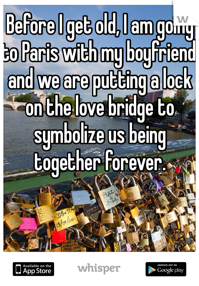 Before I get old, I am going to Paris with my boyfriend and we are putting a lock on the love bridge to symbolize us being together forever.
