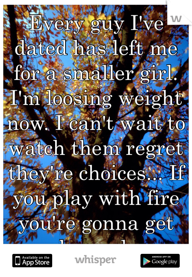 Every guy I've dated has left me for a smaller girl. I'm loosing weight now. I can't wait to watch them regret they're choices... If you play with fire you're gonna get burned.