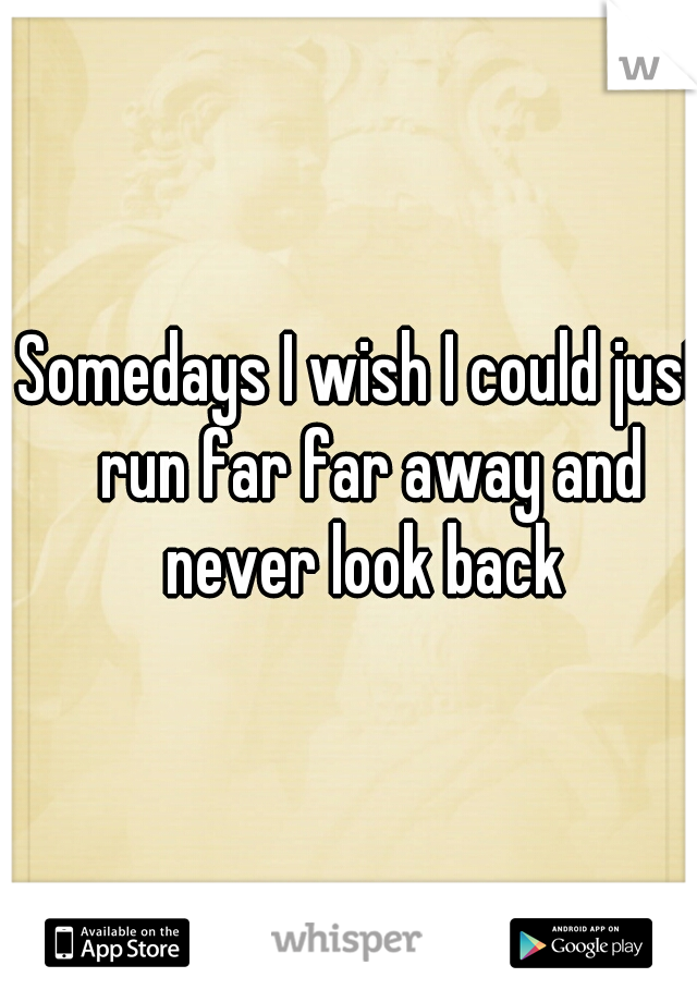 Somedays I wish I could just run far far away and never look back