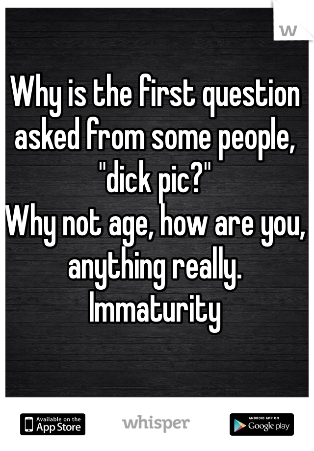 """Why is the first question asked from some people, """"dick pic?""""  Why not age, how are you, anything really.  Immaturity"""
