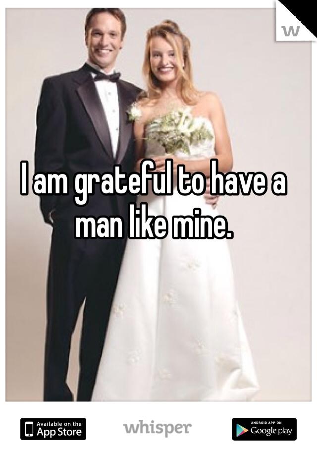 I am grateful to have a man like mine.