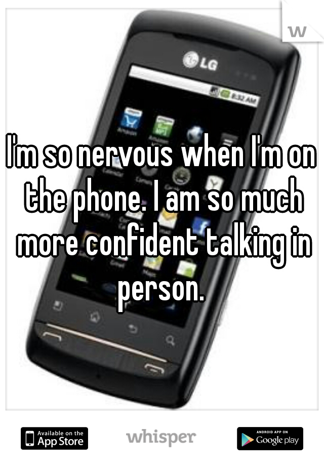 I'm so nervous when I'm on the phone. I am so much more confident talking in person.