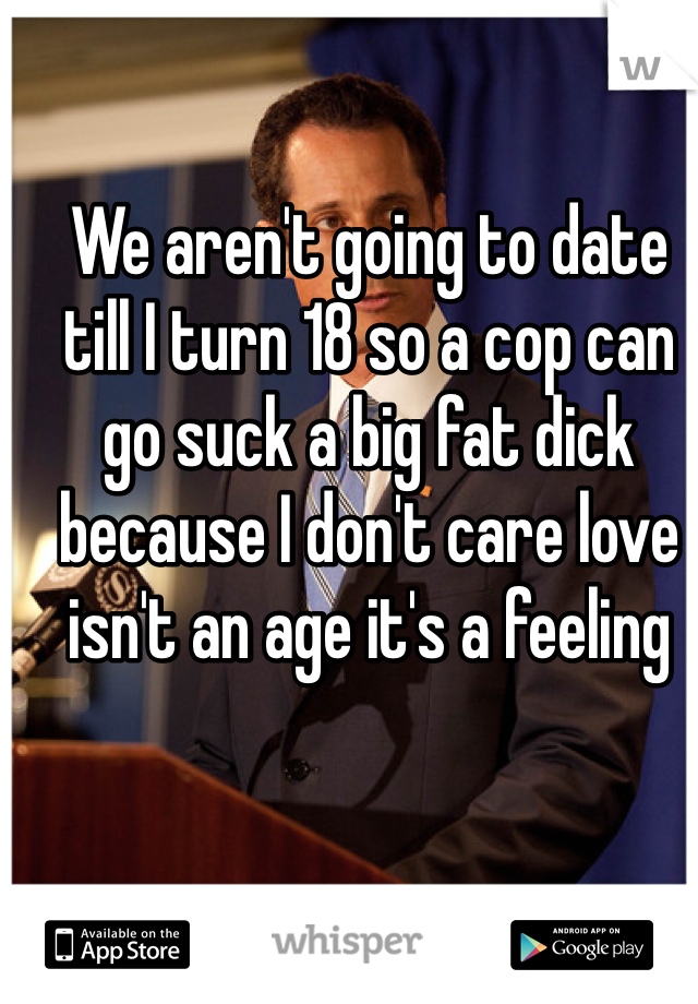 We aren't going to date till I turn 18 so a cop can go suck a big fat dick because I don't care love isn't an age it's a feeling