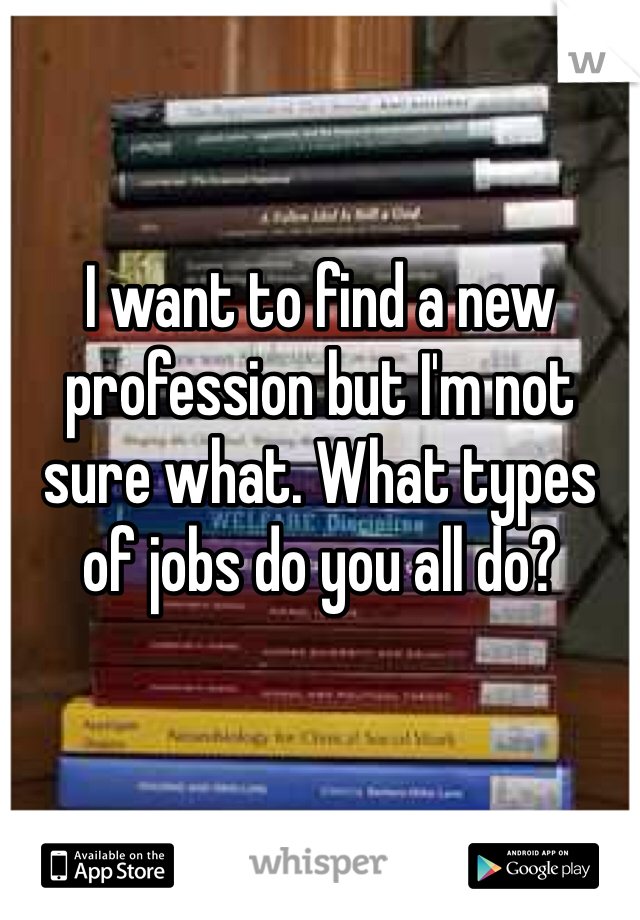 I want to find a new profession but I'm not sure what. What types of jobs do you all do?
