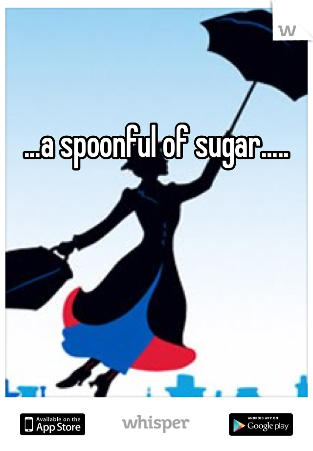...a spoonful of sugar.....