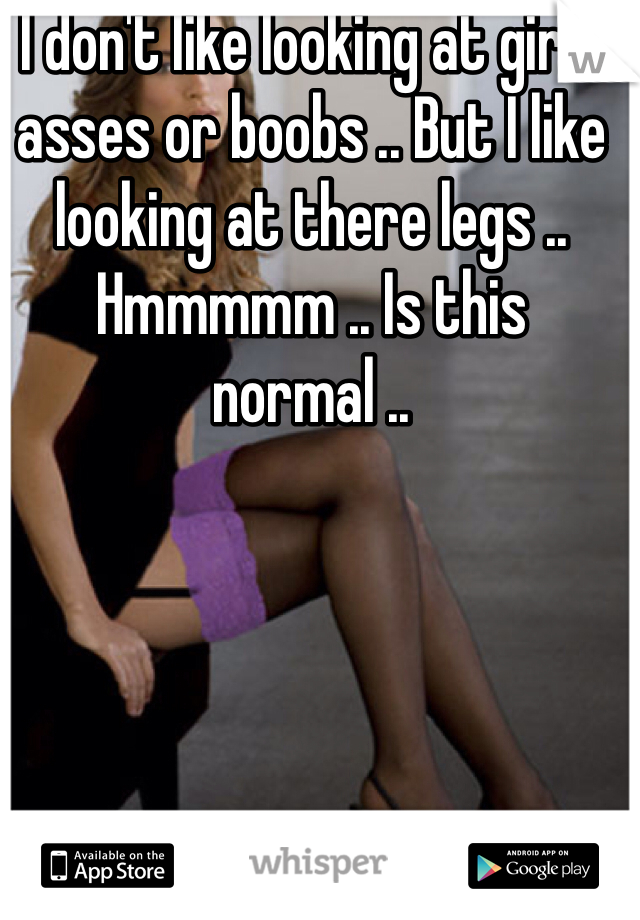 I don't like looking at girls asses or boobs .. But I like looking at there legs .. Hmmmmm .. Is this normal ..