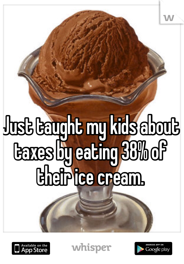 Just taught my kids about taxes by eating 38% of their ice cream.