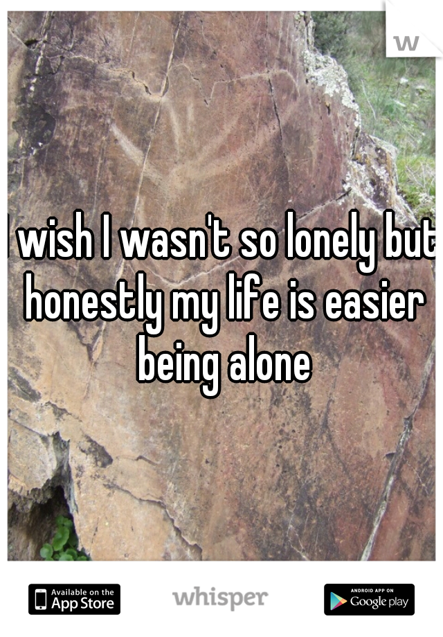 I wish I wasn't so lonely but honestly my life is easier being alone