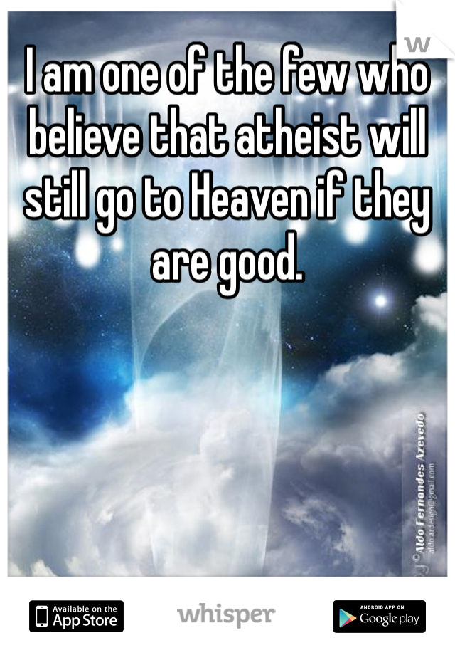 I am one of the few who believe that atheist will still go to Heaven if they are good.