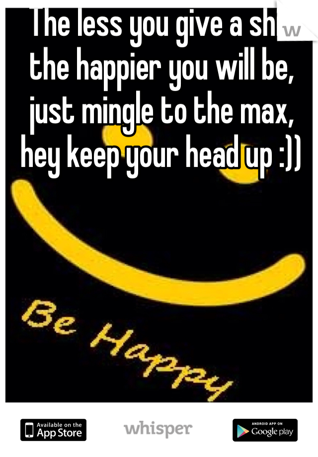 The less you give a shit the happier you will be, just mingle to the max, hey keep your head up :))