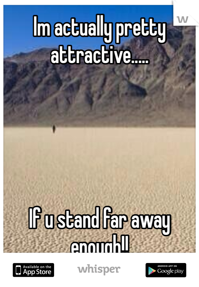 Im actually pretty attractive.....      If u stand far away enough!!