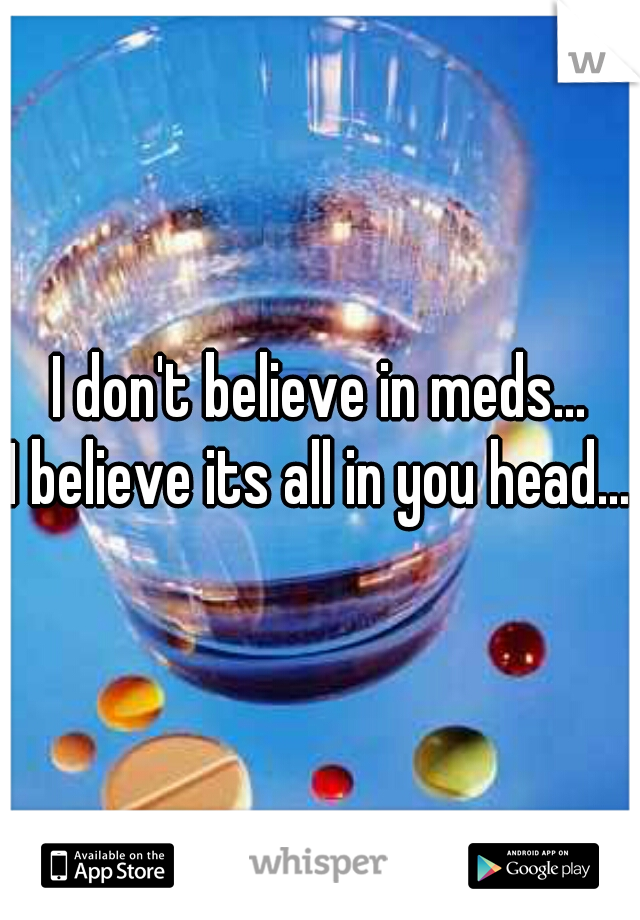 I don't believe in meds... I believe its all in you head...