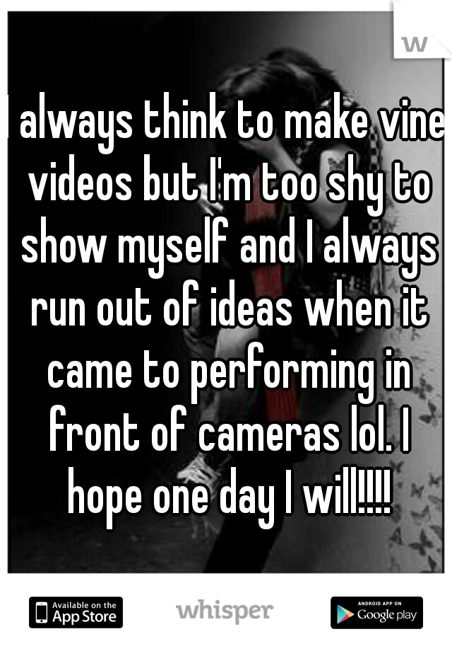 I always think to make vine videos but I'm too shy to show myself and I always run out of ideas when it came to performing in front of cameras lol. I hope one day I will!!!!