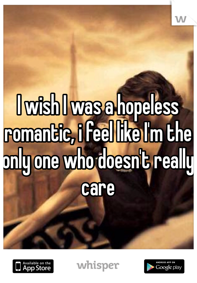 I wish I was a hopeless romantic, i feel like I'm the only one who doesn't really care