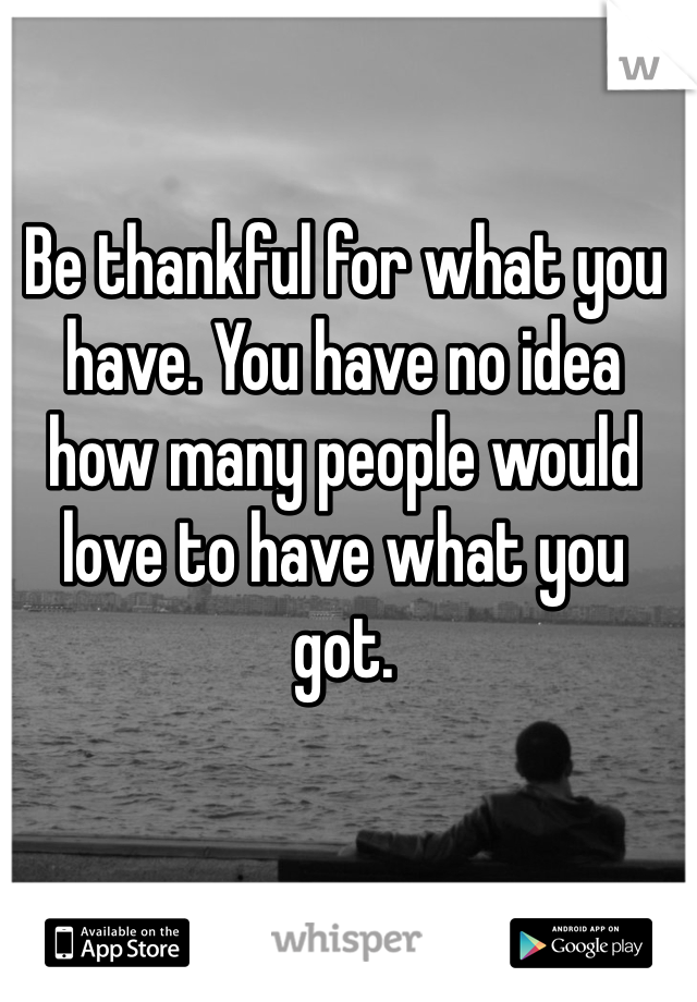 Be thankful for what you have. You have no idea how many people would love to have what you got.