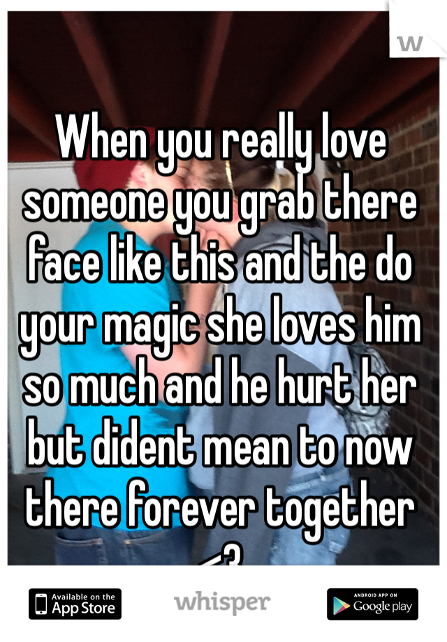 When you really love someone you grab there face like this and the do your magic she loves him so much and he hurt her but dident mean to now there forever together <3