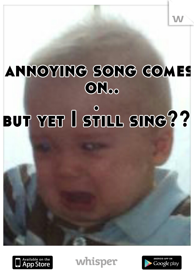 annoying song comes on...   but yet I still sing??