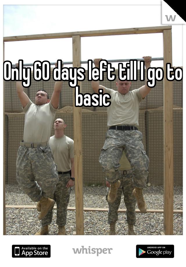 Only 60 days left till I go to basic