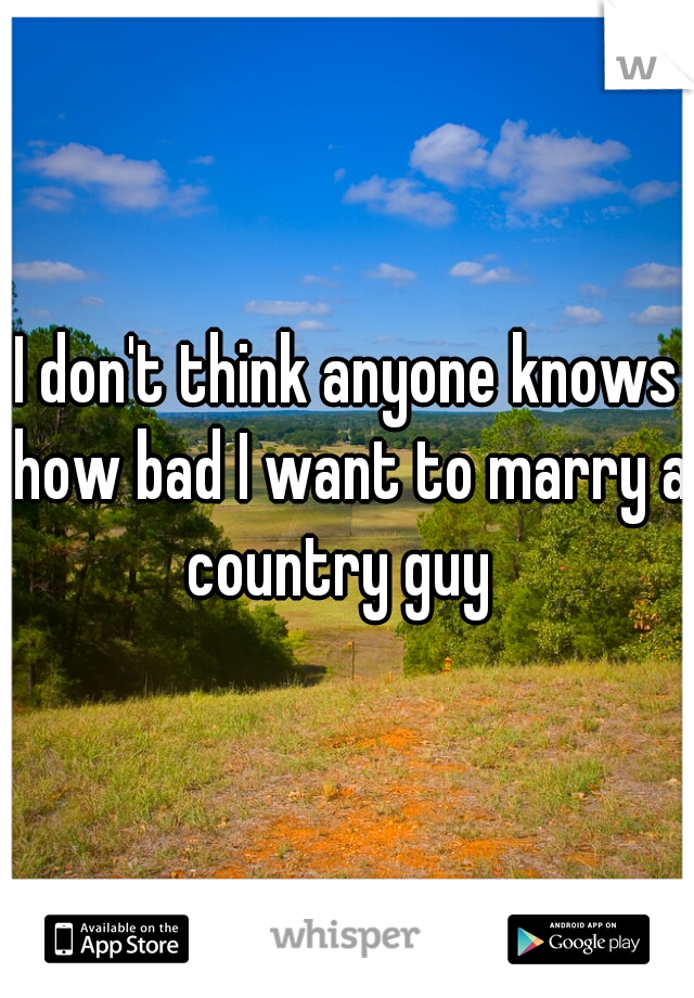 I don't think anyone knows how bad I want to marry a country guy
