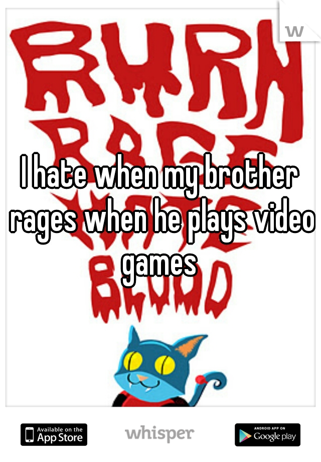 I hate when my brother rages when he plays video games