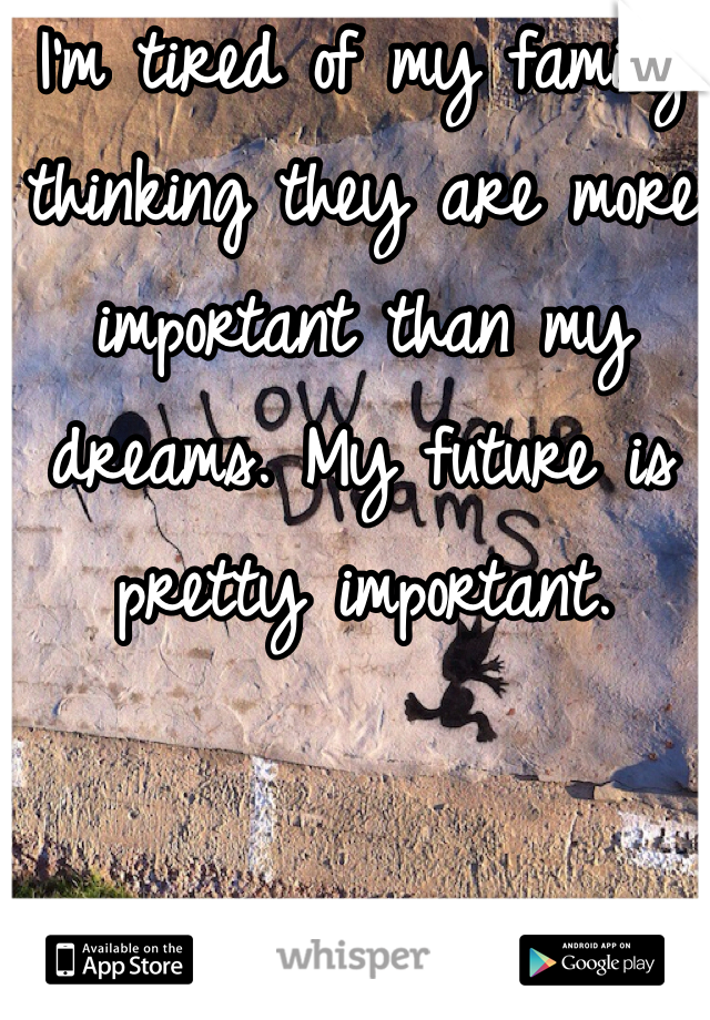 I'm tired of my family thinking they are more important than my dreams. My future is pretty important.