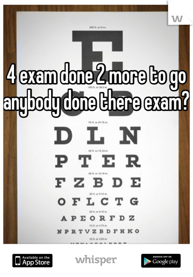 4 exam done 2 more to go anybody done there exam?
