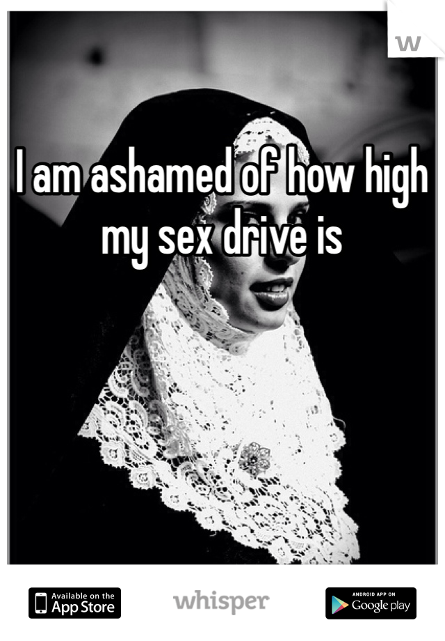 I am ashamed of how high my sex drive is