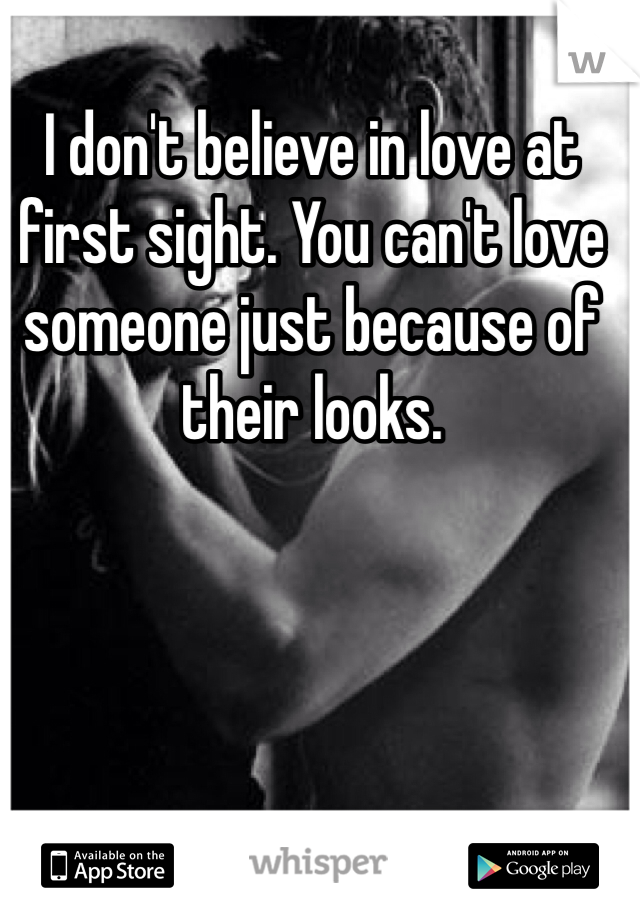 I don't believe in love at first sight. You can't love someone just because of their looks.