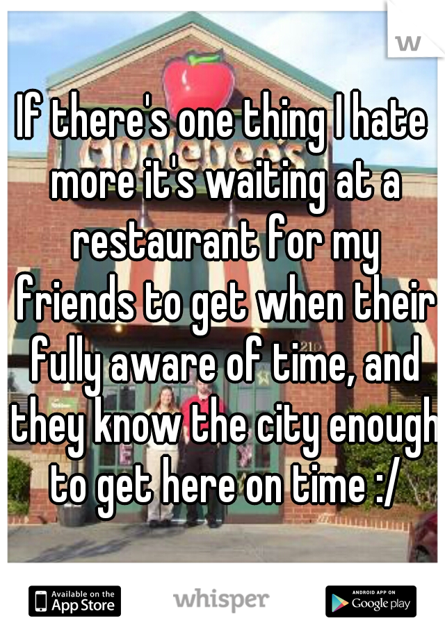 If there's one thing I hate more it's waiting at a restaurant for my friends to get when their fully aware of time, and they know the city enough to get here on time :/
