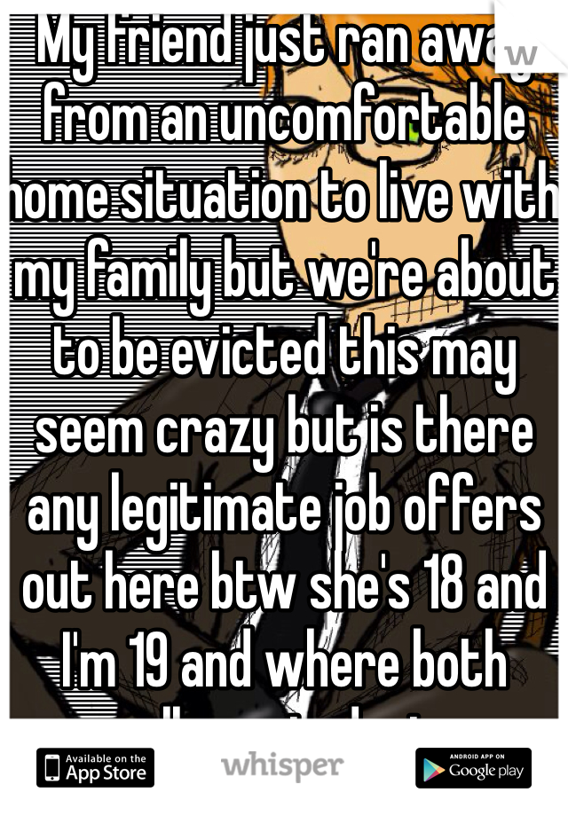 My friend just ran away from an uncomfortable home situation to live with my family but we're about to be evicted this may seem crazy but is there any legitimate job offers out here btw she's 18 and I'm 19 and where both college students